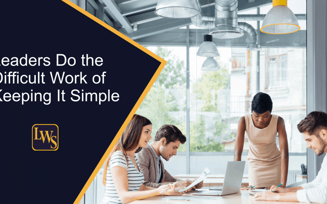Leaders Do the Difficult Work of Keeping It Simple